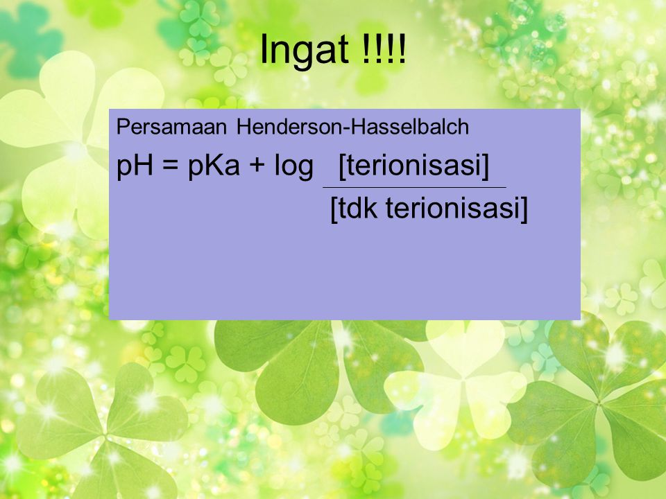Ingat !!!! pH = pKa + log [terionisasi] [tdk terionisasi]